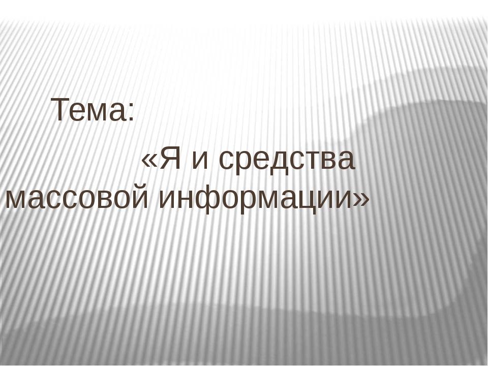 Тема: «Я и средства массовой информации»