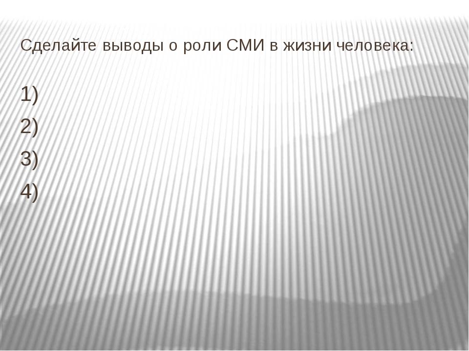 Сделайте выводы о роли СМИ в жизни человека: 1) 2) 3) 4)