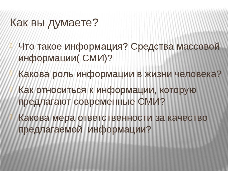 Как вы думаете? Что такое информация? Средства массовой информации( СМИ)? Как...