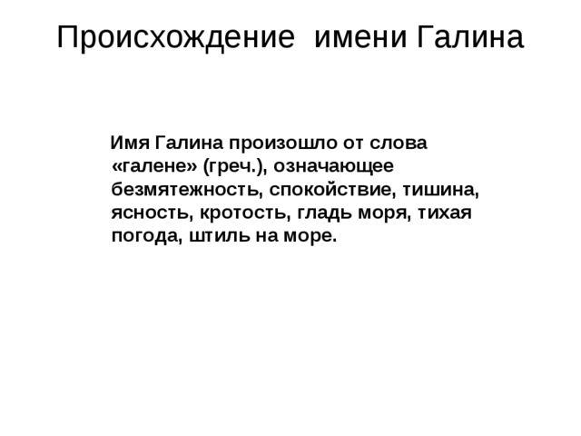 Происхождение имени Галина ИмяГалинапроизошло от слова «галене» (греч.), оз...