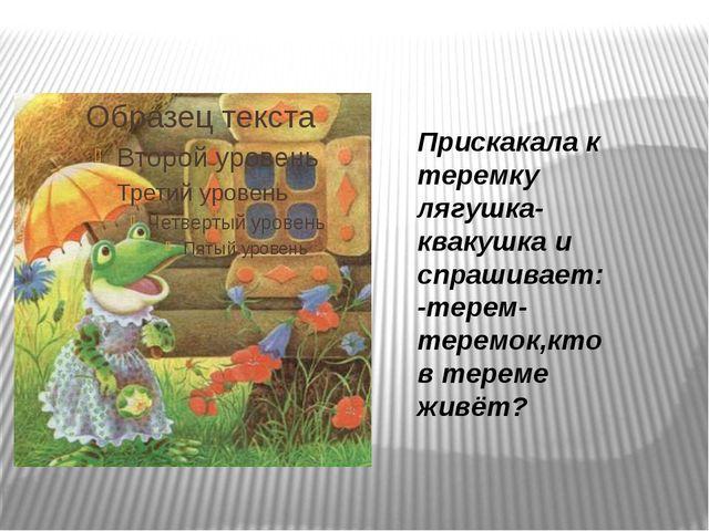 Прискакала к теремку лягушка-квакушка и спрашивает: -терем-теремок,кто в тер...