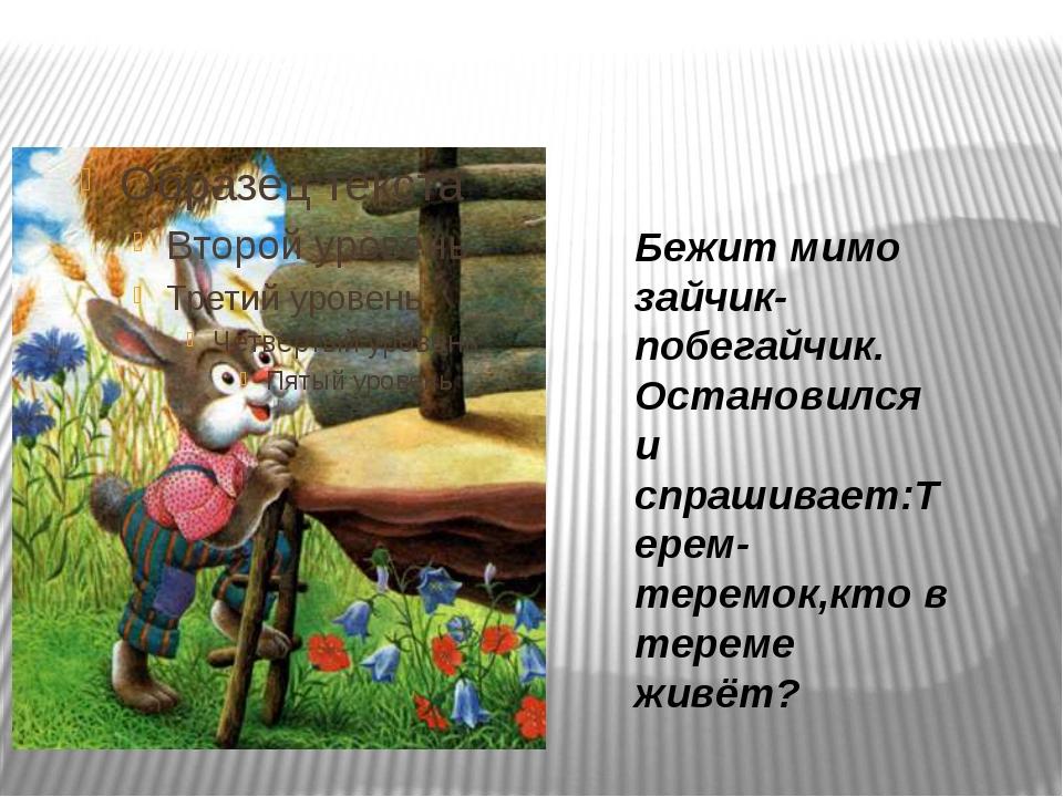 Бежит мимо зайчик-побегайчик. Остановился и спрашивает:Терем-теремок,кто в т...
