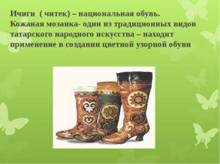 Ичиги ( читек) – национальная обувь. Кожаная мозаика- один из традиционных в