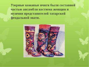Узорные кожаные ичиги были составной частью ансамбля костюма женщин и мужчин