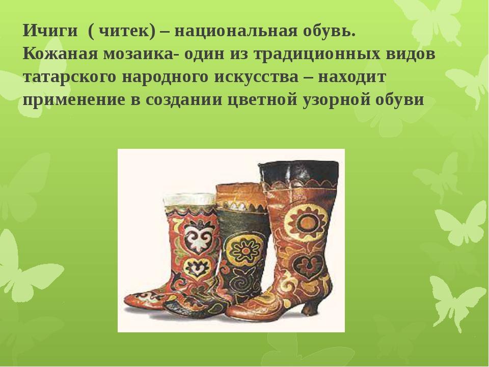 Ичиги ( читек) – национальная обувь. Кожаная мозаика- один из традиционных в...
