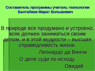 Составитель программы учитель технологии Балтабаев Марат Бопышевич В природе