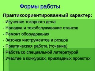 Формы работы Практикоориентированный характер: - Изучение токарного дела - Н