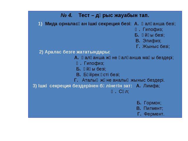 № 4. Тест – дұрыс жауабын тап. 1) Мида орналасқан ішкі секреция безі: А. Қалқ...