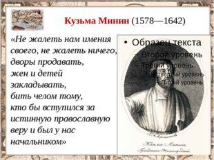 Кузьма Минин (1578—1642) «Не жалеть нам имения своего, не жалеть ничего, двор