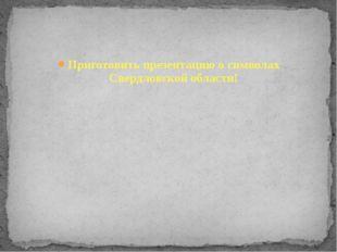 Приготовить презентацию о символах Свердловской области!
