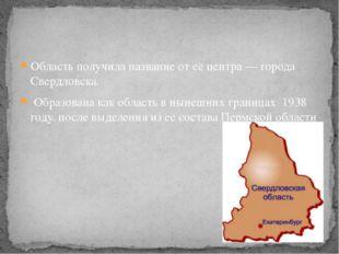 Область получила название от её центра— города Свердловска. Образована как