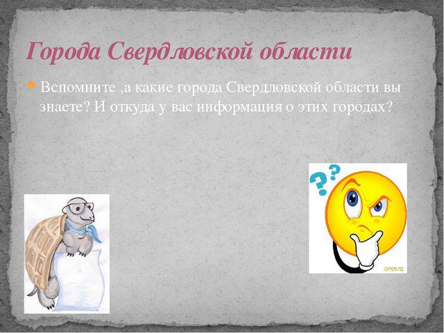 Вспомните ,а какие города Свердловской области вы знаете? И откуда у вас инфо...