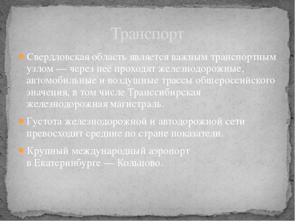 Свердловская область является важным транспортным узлом— через неё проходят...