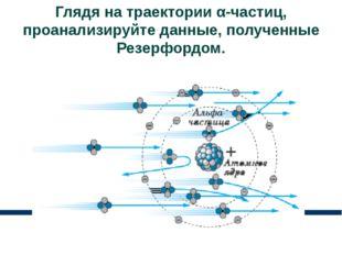 Глядя на траектории α-частиц, проанализируйте данные, полученные Резерфордом.
