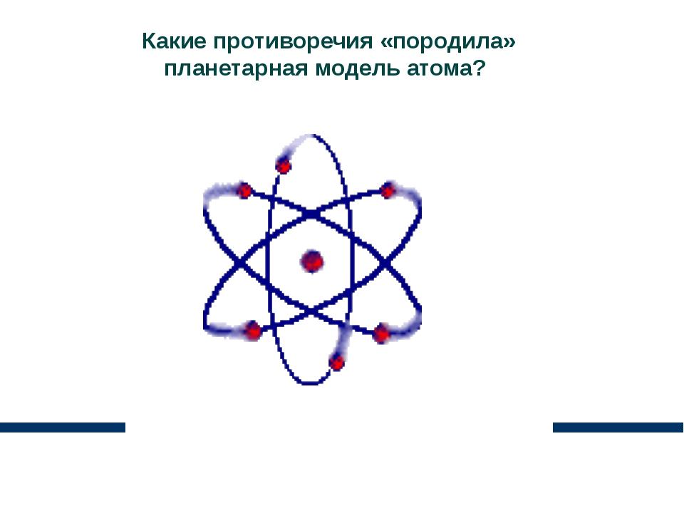 Какие противоречия «породила» планетарная модель атома?