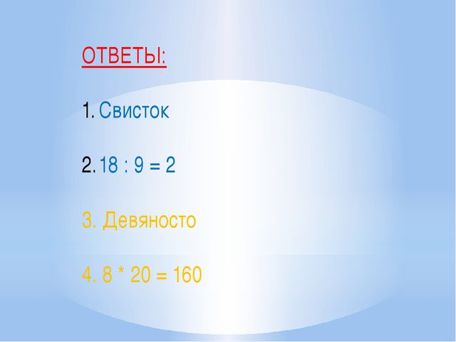 ОТВЕТЫ: Свисток 18 : 9 = 2 3. Девяносто 4. 8 * 20 = 160