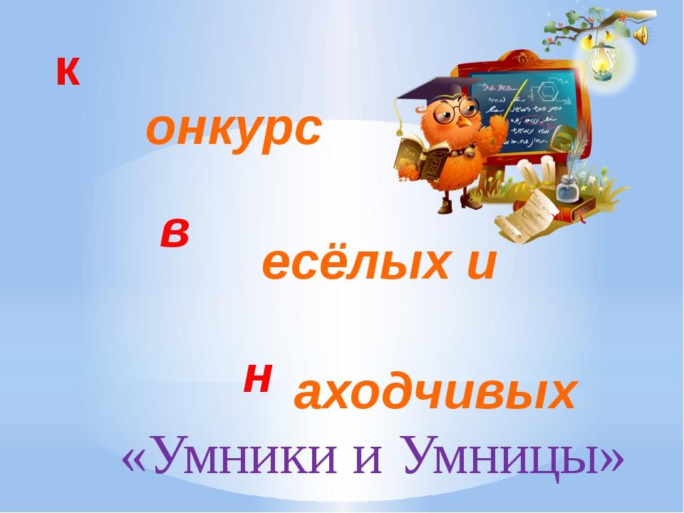 к в н онкурс есёлых и аходчивых «Умники и Умницы»