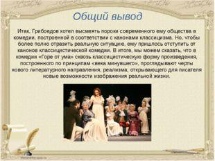 Общий вывод Итак, Грибоедов хотел высмеять пороки современного ему общества в