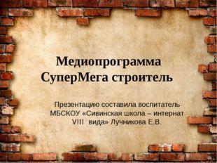 Медиопрограмма СуперМега строитель Презентацию составила воспитатель МБСКОУ «