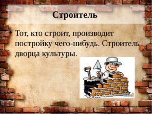 Строитель Тот, кто строит, производит постройку чего-нибудь. Строитель дворца