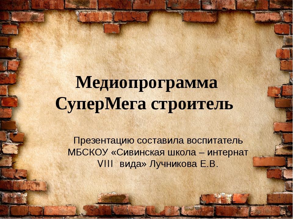 Медиопрограмма СуперМега строитель Презентацию составила воспитатель МБСКОУ «...
