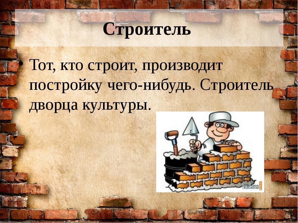 Строитель Тот, кто строит, производит постройку чего-нибудь. Строитель дворца...