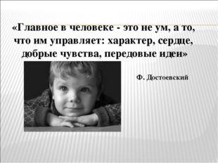 «Главное в человеке - это не ум, а то, что им управляет: характер, сердце, до