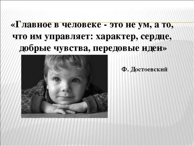 «Главное в человеке - это не ум, а то, что им управляет: характер, сердце, до...