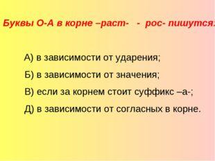Буквы О-А в корне –раст- - рос- пишутся:  А) в зависимости от ударения; Б)