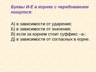 Буквы И-Е в корнях с чередованием пишутся: А) в зависимости от ударения;