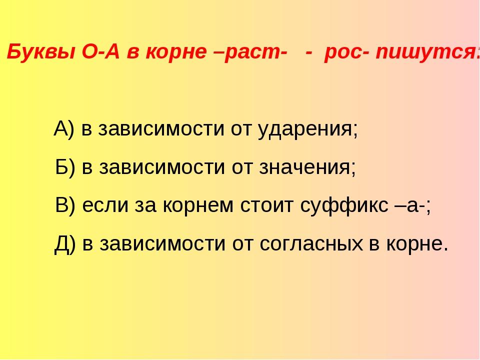 Буквы О-А в корне –раст- - рос- пишутся:  А) в зависимости от ударения; Б)...