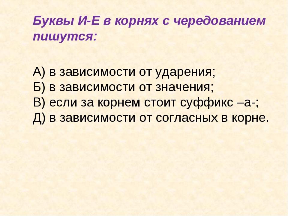 Буквы И-Е в корнях с чередованием пишутся: А) в зависимости от ударения;...