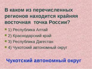 В каком из перечисленных регионов находится крайняя восточная точка России? 1