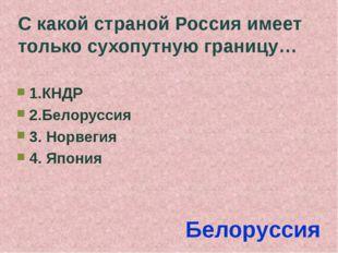 С какой страной Россия имеет только сухопутную границу… 1.КНДР 2.Белоруссия 3