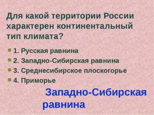 Для какой территории России характерен континентальный тип климата? 1. Русска