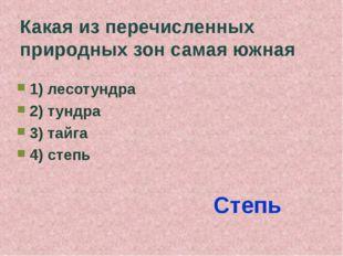 Какая из перечисленных природных зон самая южная 1) лесотундра 2) тундра 3) т