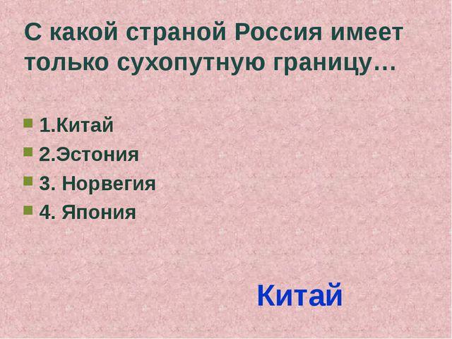 С какой страной Россия имеет только сухопутную границу… 1.Китай 2.Эстония 3....