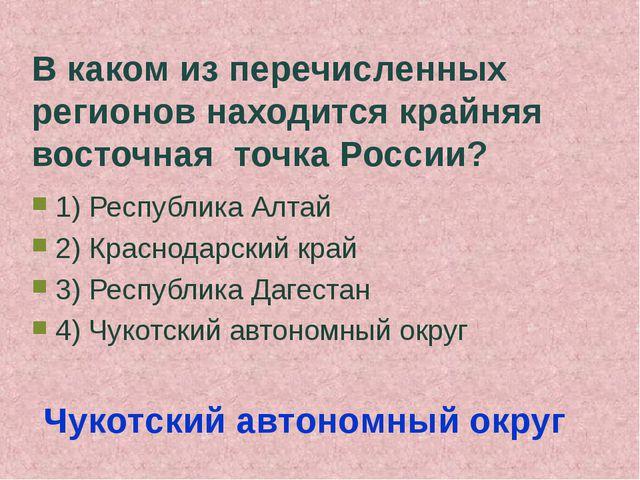 В каком из перечисленных регионов находится крайняя восточная точка России? 1...
