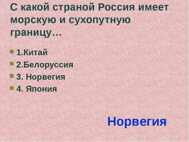 С какой страной Россия имеет морскую и сухопутную границу… 1.Китай 2.Белорусс...