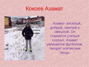 Кокоев Азамат Азамат- весёлый, добрый, смелый и смешной. Он старается учитьс