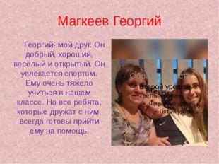 Магкеев Георгий Георгий- мой друг. Он добрый, хороший, весёлый и открытый. О