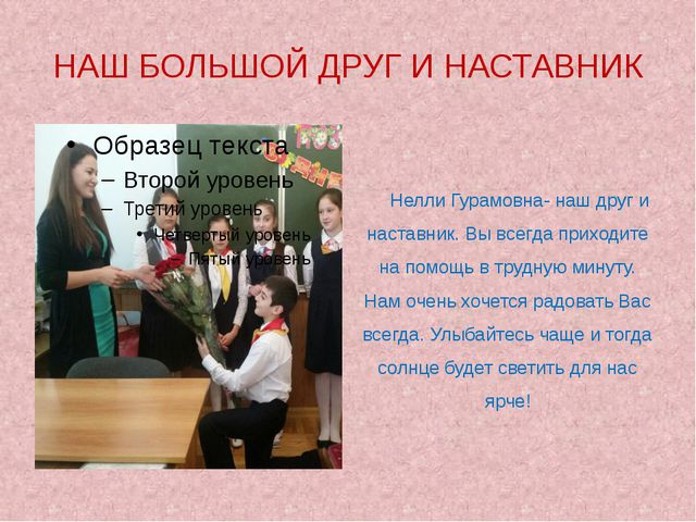 НАШ БОЛЬШОЙ ДРУГ И НАСТАВНИК Нелли Гурамовна- наш друг и наставник. Вы всегд...