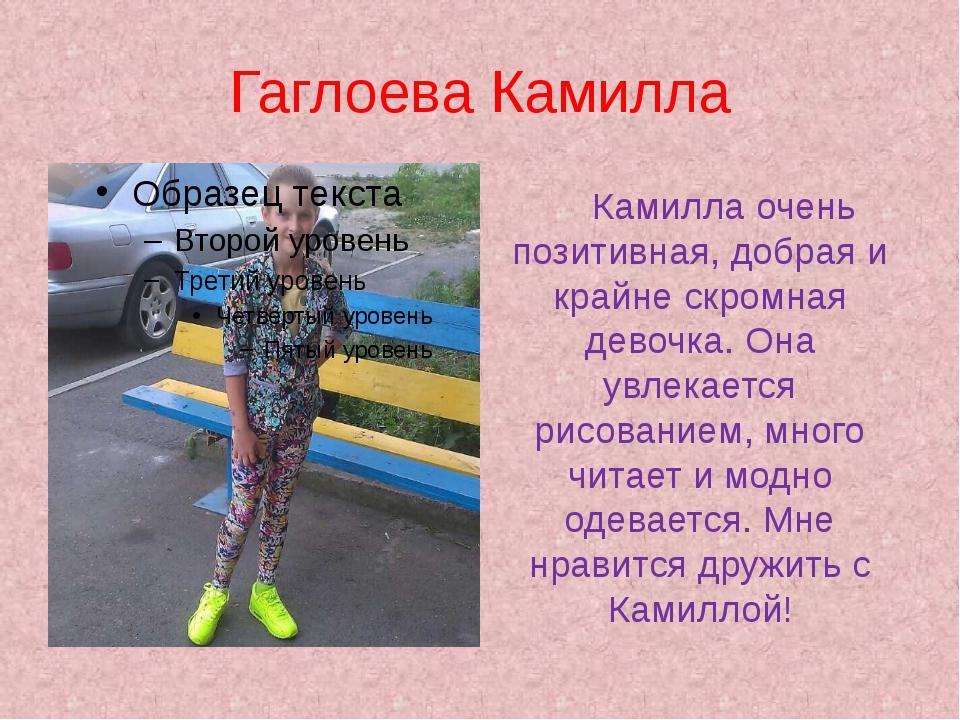 Гаглоева Камилла Камилла очень позитивная, добрая и крайне скромная девочка....