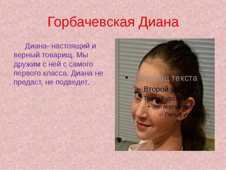 Горбачевская Диана Диана- настоящий и верный товарищ. Мы дружим с ней с само...