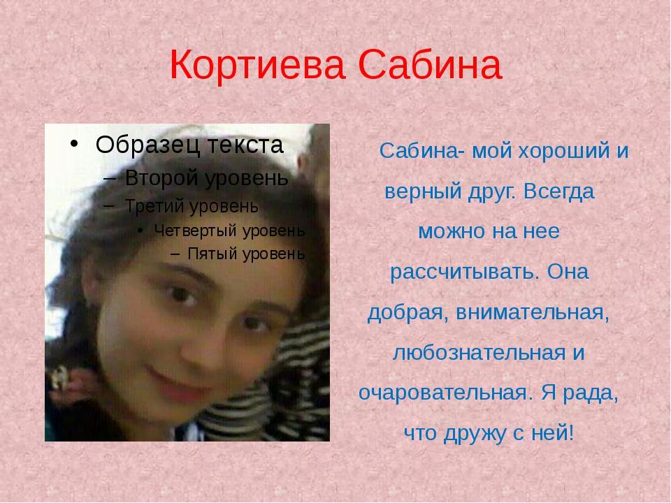Кортиева Сабина Сабина- мой хороший и верный друг. Всегда можно на нее рассч...