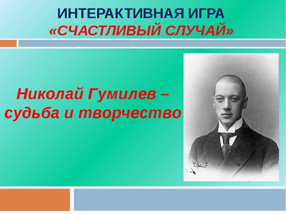 ИНТЕРАКТИВНАЯ ИГРА «СЧАСТЛИВЫЙ СЛУЧАЙ» Николай Гумилев – судьба и творчество