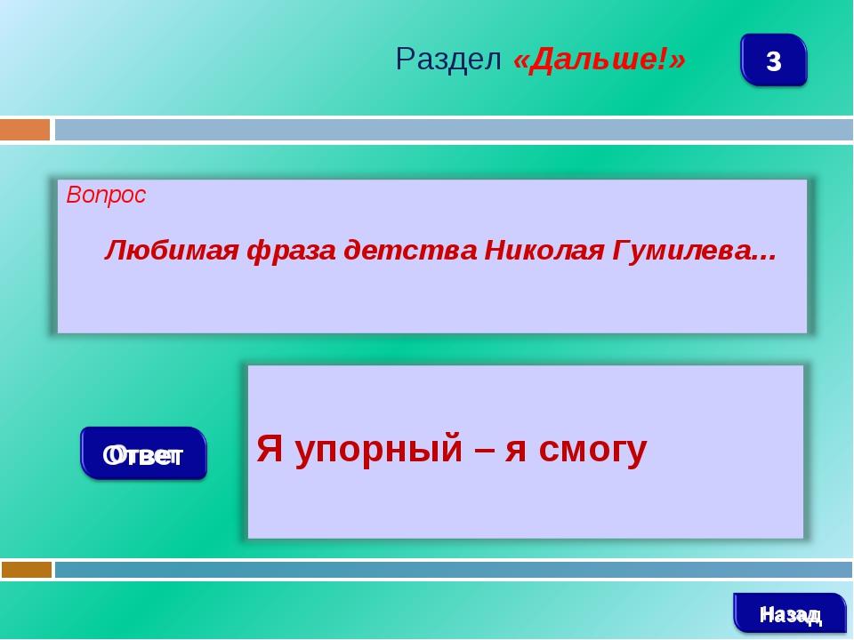 Раздел «Дальше!» Любимая фраза детства Николая Гумилева…