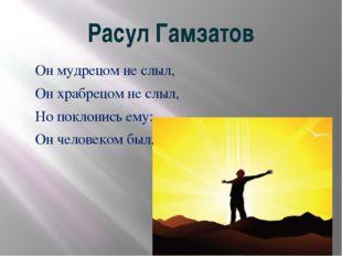 Расул Гамзатов Он мудрецом не слыл, Он храбрецом не слыл, Но поклонись ему: О