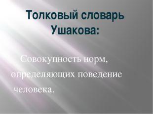 Толковый словарь Ушакова: Совокупностьнорм, определяющихповедение человек
