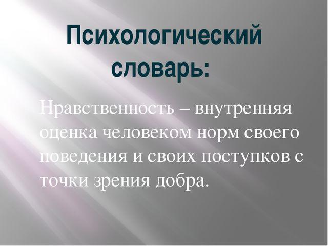 Психологический словарь: Нравственность – внутренняя оценка человеком норм св...